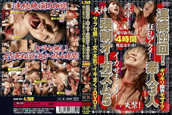 [WA-081] 連続199回!素人3人強制オーガズム 5 199 Consecutive Times! 5 Amateur Forced Orgasm 3 People 1.55 GB